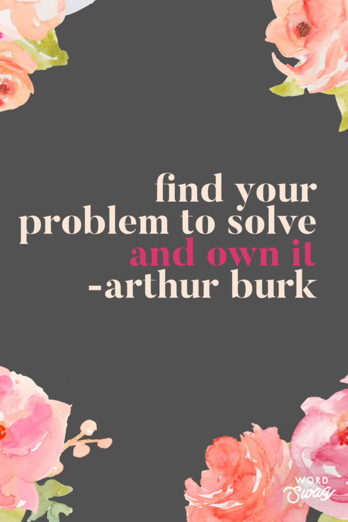 an inspirational quote with pink flowers saying find your problem to solve and own it - arthur burk